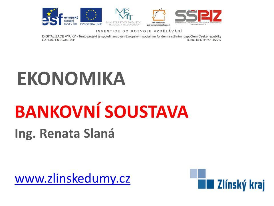 EKONOMIKA BANKOVNÍ SOUSTAVA Ing. Renata Slaná www.zlinskedumy.cz