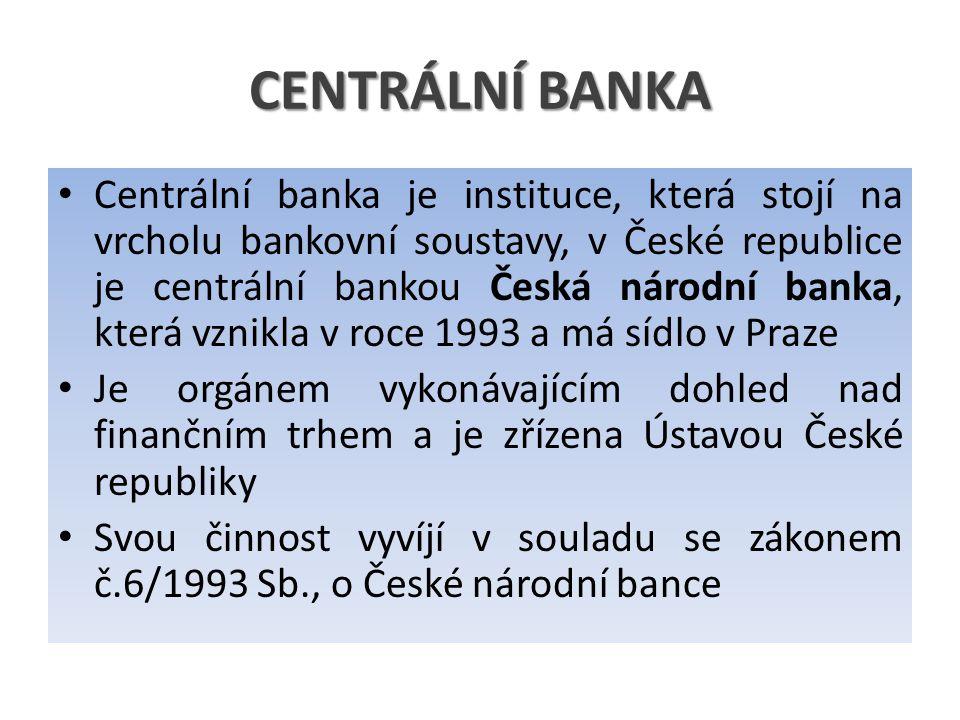CENTRÁLNÍ BANKA Centrální banka je instituce, která stojí na vrcholu bankovní soustavy, v České republice je centrální bankou Česká národní banka, která vznikla v roce 1993 a má sídlo v Praze Je orgánem vykonávajícím dohled nad finančním trhem a je zřízena Ústavou České republiky Svou činnost vyvíjí v souladu se zákonem č.6/1993 Sb., o České národní bance