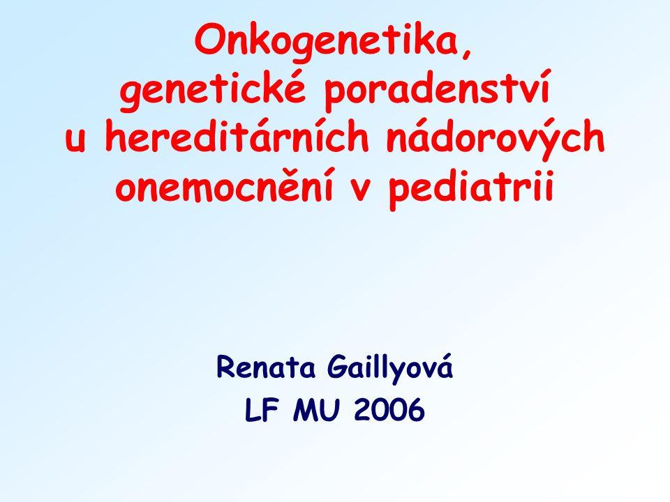 Onkogenetika, genetické poradenství u hereditárních nádorových onemocnění v pediatrii Renata Gaillyová LF MU 2006