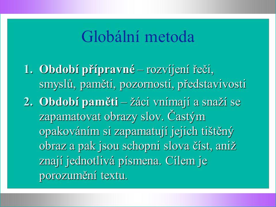 Globální metoda 1.Období přípravné – rozvíjení řeči, smyslů, paměti, pozornosti, představivosti 2.Období paměti – žáci vnímají a snaží se zapamatovat