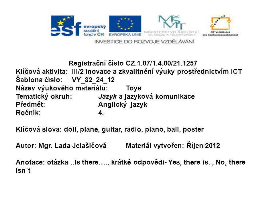 Registrační číslo CZ.1.07/1.4.00/21.1257 Klíčová aktivita: III/2 Inovace a zkvalitnění výuky prostřednictvím ICT Šablona číslo: VY_32_24_12 Název výukového materiálu:Toys Tematický okruh:Jazyk a jazyková komunikace Předmět:Anglický jazyk Ročník:4.