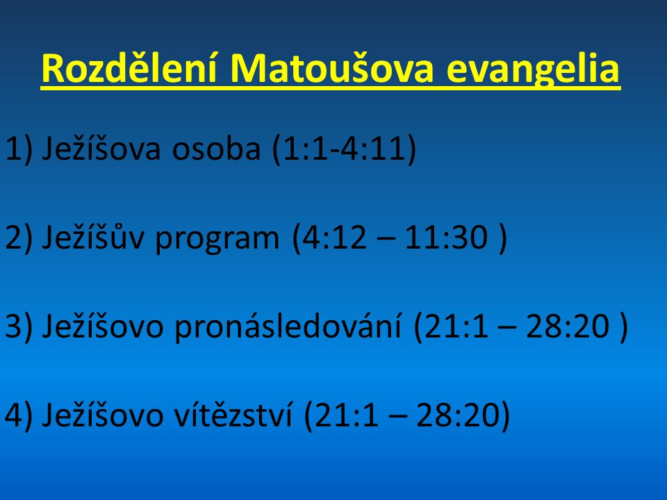 Rozdělení Matoušova evangelia 1) Ježíšova osoba (1:1-4:11) 2) Ježíšův program (4:12 – 11:30 ) 3) Ježíšovo pronásledování (21:1 – 28:20 ) 4) Ježíšovo vítězství (21:1 – 28:20)