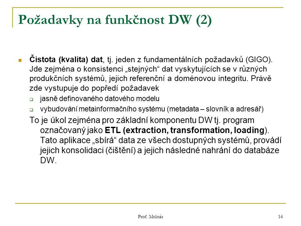 "Prof. Molnár 16 Požadavky na funkčnost DW (2) Čistota (kvalita) dat, tj. jeden z fundamentálních požadavků (GIGO). Jde zejména o konsistenci ""stejných"