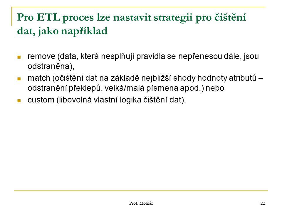 Prof. Molnár 22 Pro ETL proces lze nastavit strategii pro čištění dat, jako například remove (data, která nesplňují pravidla se nepřenesou dále, jsou