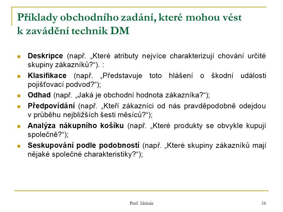 """Prof. Molnár 56 Příklady obchodního zadání, které mohou vést k zavádění technik DM Deskripce (např. """"Které atributy nejvíce charakterizují chování urč"""