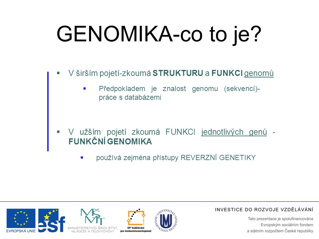  V širším pojetí-zkoumá STRUKTURU a FUNKCI genomů  V užším pojetí zkoumá FUNKCI jednotlivých genů - FUNKČNÍ GENOMIKA  používá zejména přístupy REVE