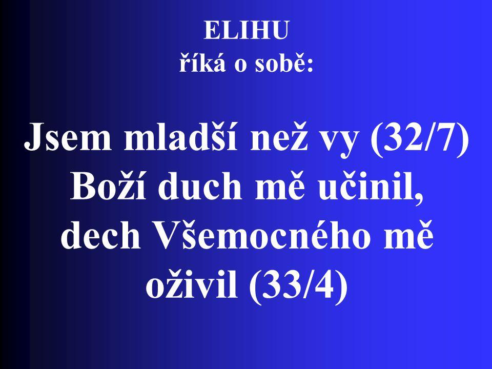ELIHU říká o sobě: Jsem mladší než vy (32/7) Boží duch mě učinil, dech Všemocného mě oživil (33/4)