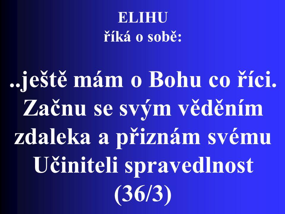 ELIHU říká o sobě:..ještě mám o Bohu co říci. Začnu se svým věděním zdaleka a přiznám svému Učiniteli spravedlnost (36/3)