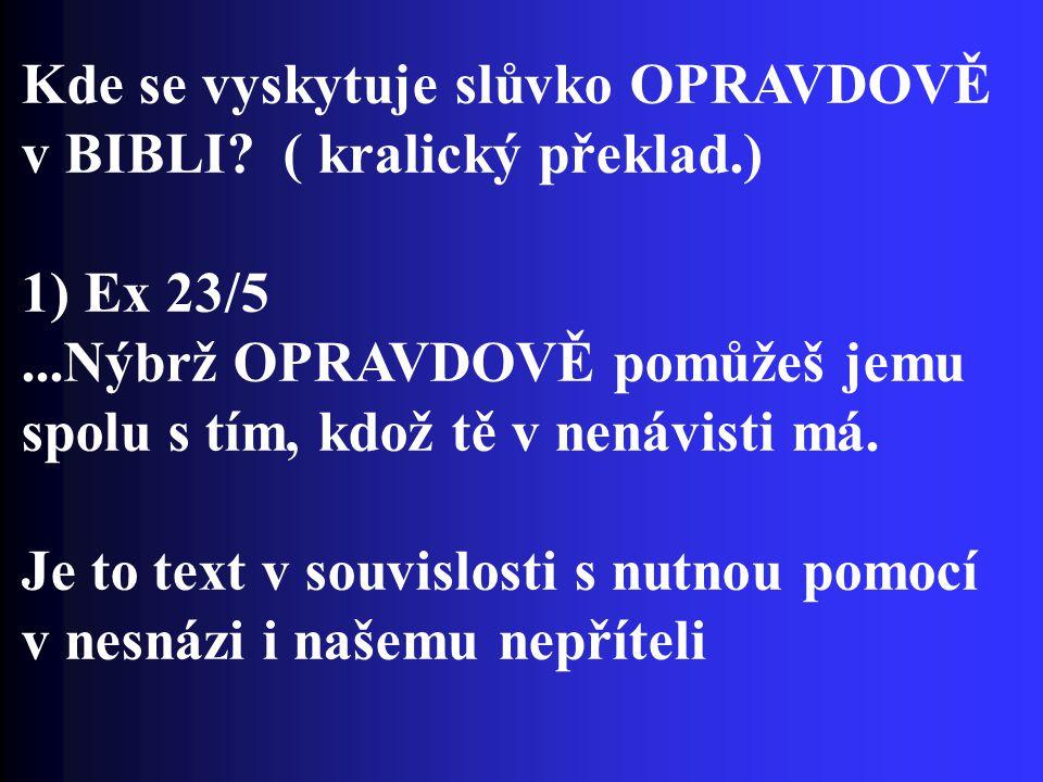 Kde se vyskytuje slůvko OPRAVDOVĚ v BIBLI? ( kralický překlad.) 1) Ex 23/5...Nýbrž OPRAVDOVĚ pomůžeš jemu spolu s tím, kdož tě v nenávisti má. Je to t