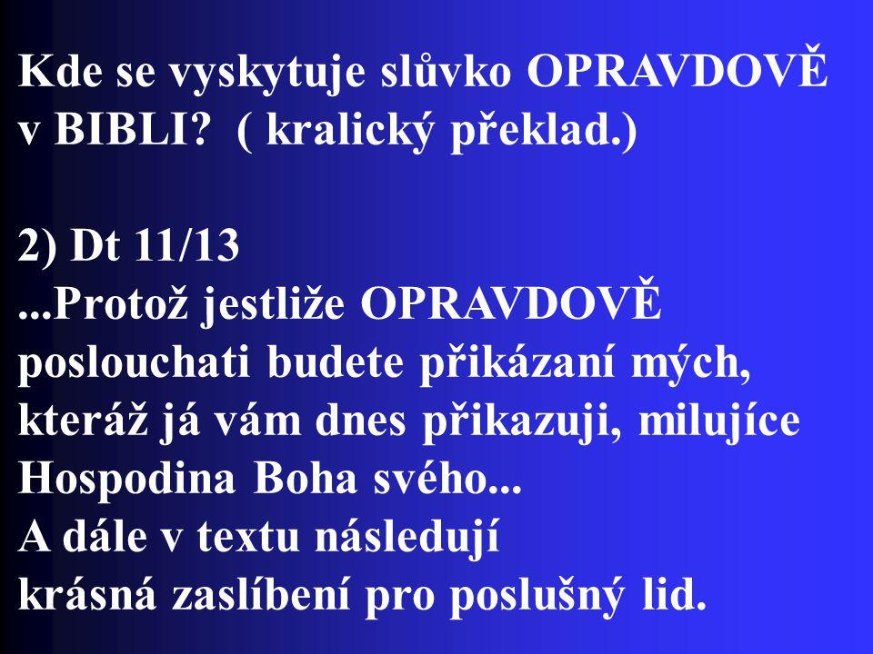 Kde se vyskytuje slůvko OPRAVDOVĚ v BIBLI? ( kralický překlad.) 2) Dt 11/13...Protož jestliže OPRAVDOVĚ poslouchati budete přikázaní mých, kteráž já v