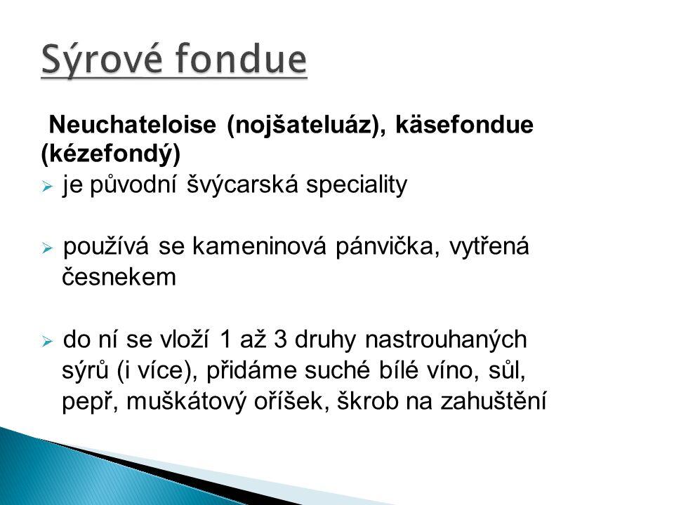 Neuchateloise (nojšateluáz), käsefondue (kézefondý)  je původní švýcarská speciality  používá se kameninová pánvička, vytřená česnekem  do ní se vl