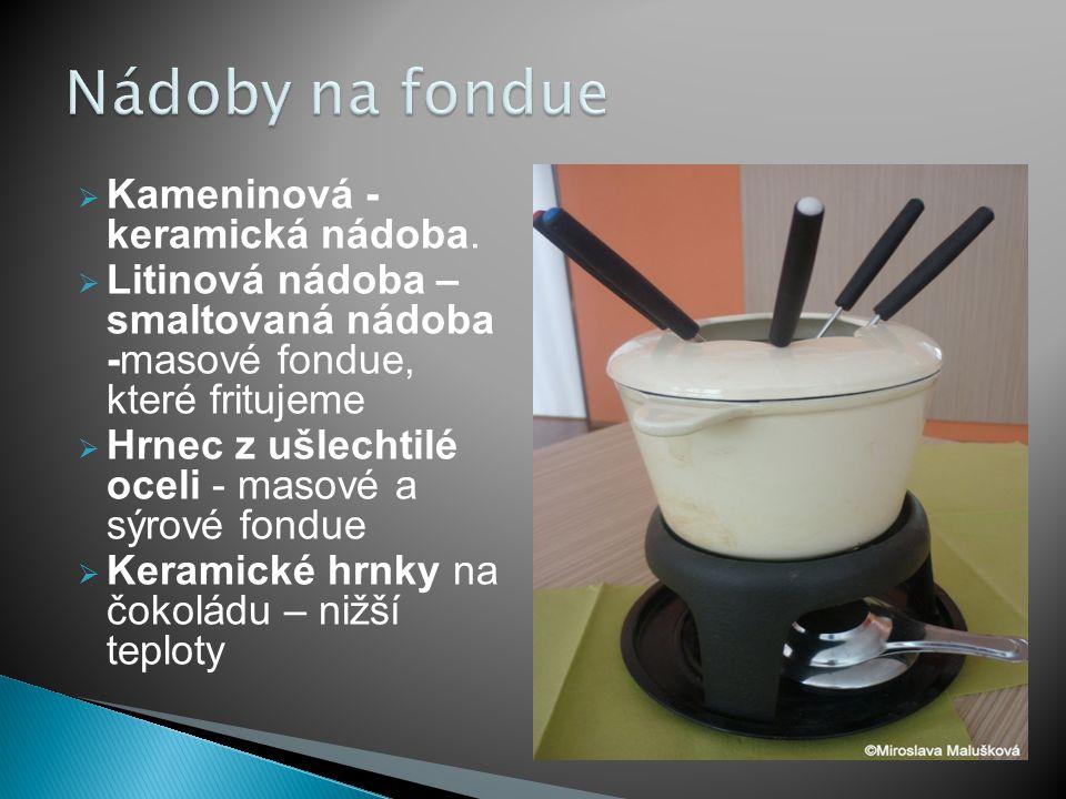  Kameninová - keramická nádoba.  Litinová nádoba – smaltovaná nádoba -masové fondue, které fritujeme  Hrnec z ušlechtilé oceli - masové a sýrové fo