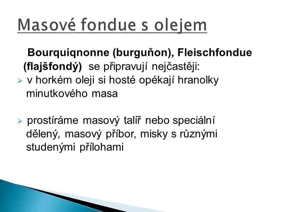 Bourquiqnonne (burguňon), Fleischfondue (flajšfondý) se připravují nejčastěji:  v horkém oleji si hosté opékají hranolky minutkového masa  prostírám