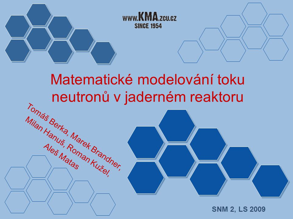 Matematické modelování toku neutronů v jaderném reaktoru SNM 2, LS 2009 Tomáš Berka, Marek Brandner, Milan Hanuš, Roman Kužel, Aleš Matas