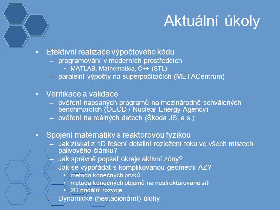 Aktuální úkoly Efektivní realizace výpočtového kódu –programování v moderních prostředcích MATLAB, Mathematica, C++ (STL) –paralelní výpočty na superpočítačích (METACentrum) Verifikace a validace –ověření napsaných programů na mezinárodně schválených benchmarcích (OECD / Nuclear Energy Agency) –ověření na reálných datech (Škoda JS, a.s.) Spojení matematiky s reaktorovou fyzikou –Jak získat z 1D řešení detailní rozložení toku ve všech místech palivového článku.