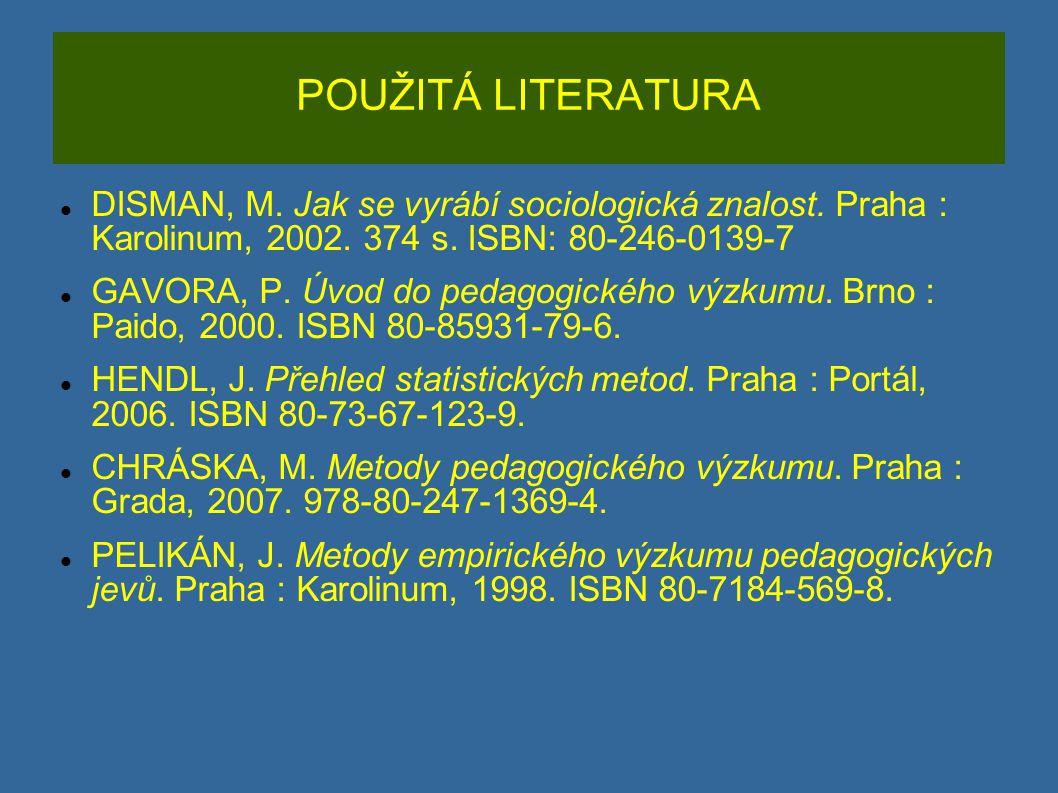 POUŽITÁ LITERATURA DISMAN, M. Jak se vyrábí sociologická znalost. Praha : Karolinum, 2002. 374 s. ISBN: 80-246-0139-7 GAVORA, P. Úvod do pedagogického