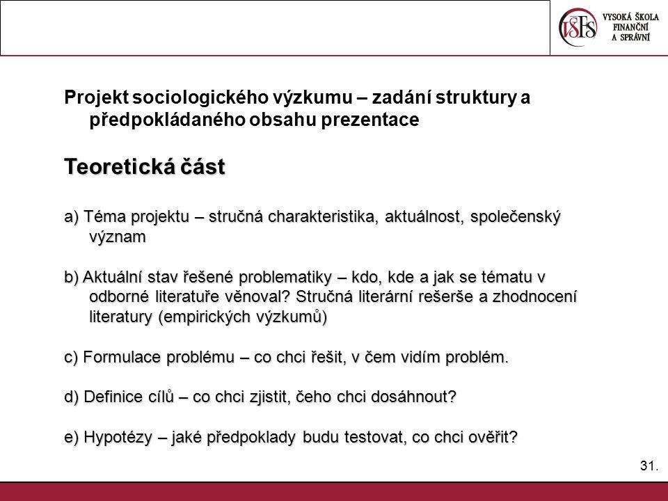 31. Projekt sociologického výzkumu – zadání struktury a předpokládaného obsahu prezentace Teoretická část a) Téma projektu – stručná charakteristika,