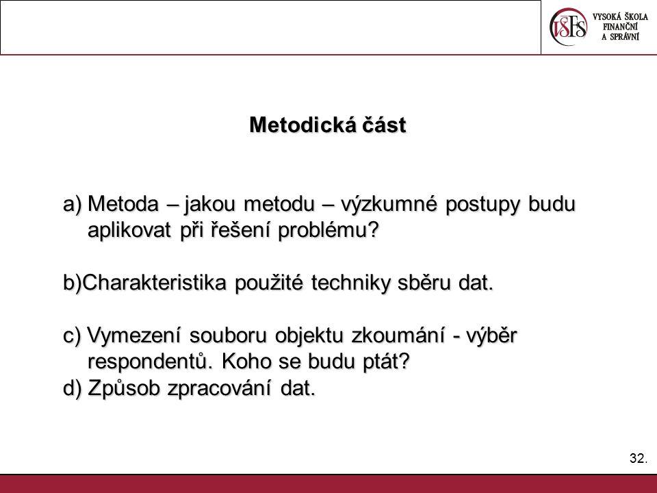 32. Metodická část Metodická část a)Metoda – jakou metodu – výzkumné postupy budu aplikovat při řešení problému? b)Charakteristika použité techniky sb