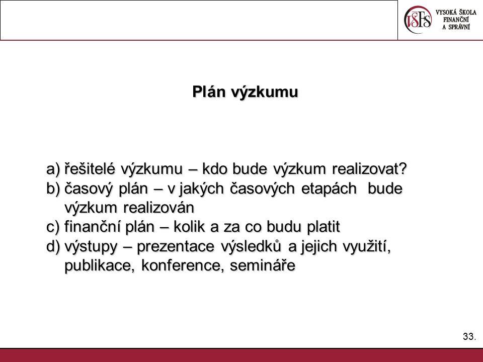 33.Plán výzkumu Plán výzkumu a)řešitelé výzkumu – kdo bude výzkum realizovat.