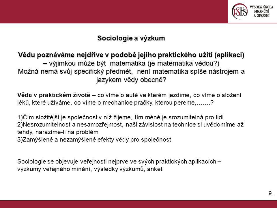 9.9. Sociologie a výzkum Vědu poznáváme nejdříve v podobě jejího praktického užití (aplikaci) – výjimkou může být matematika (je matematika vědou?) Mo