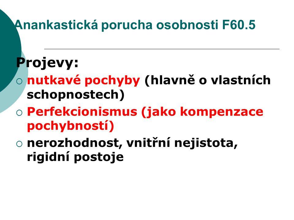 Anankastická porucha osobnosti F60.5 Projevy:  nutkavé pochyby (hlavně o vlastních schopnostech)  Perfekcionismus (jako kompenzace pochybností)  ne
