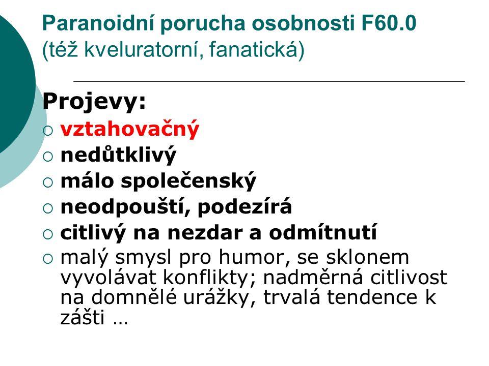 Paranoidní porucha osobnosti F60.0 (též kveluratorní, fanatická) Projevy:  vztahovačný  nedůtklivý  málo společenský  neodpouští, podezírá  citli
