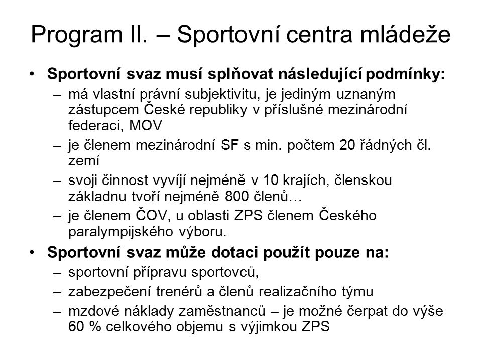 Program II. – Sportovní centra mládeže Sportovní svaz musí splňovat následující podmínky: –má vlastní právní subjektivitu, je jediným uznaným zástupce