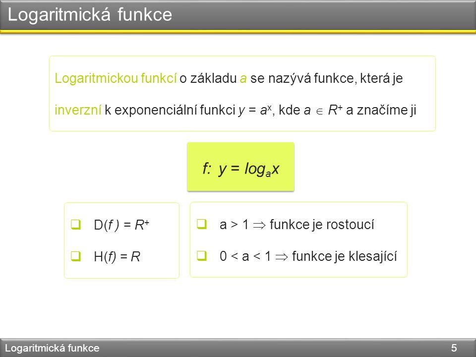 Logaritmická funkce Logaritmická funkce 5 Logaritmickou funkcí o základu a se nazývá funkce, která je inverzní k exponenciální funkci y = a x, kde a  R + a značíme ji f: y = log a x  D(f ) = R +  H(f) = R  a > 1  funkce je rostoucí  0 < a < 1  funkce je klesající