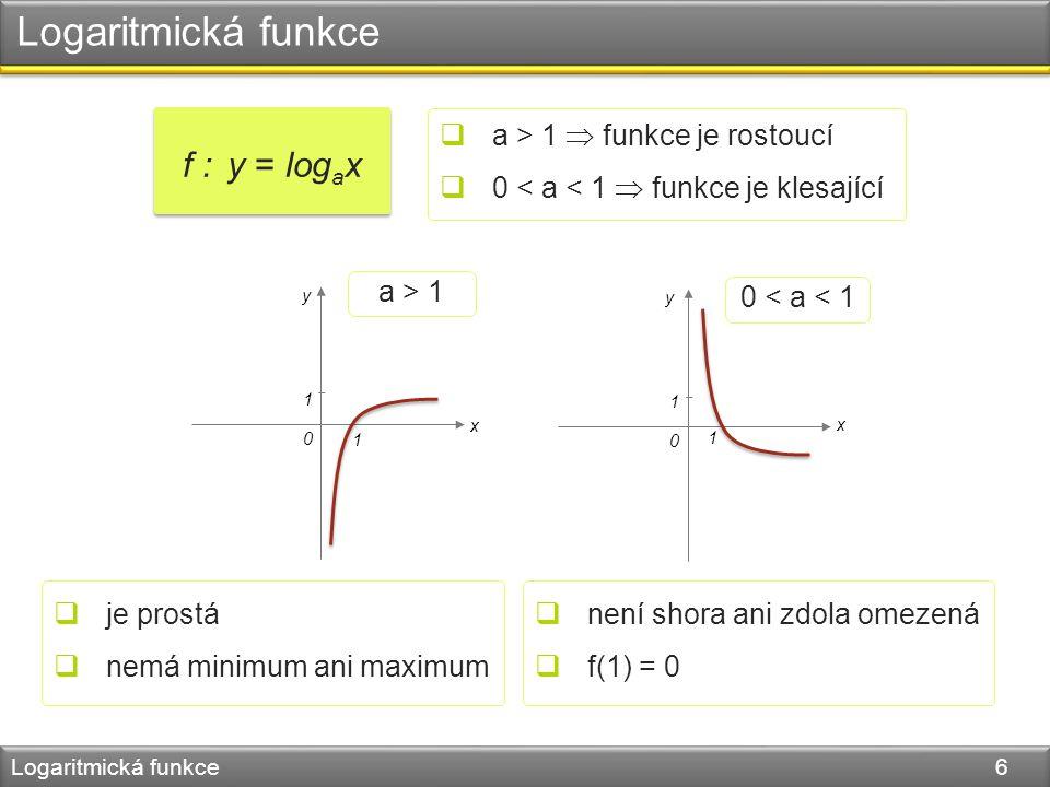 Logaritmická funkce Logaritmická funkce 6 f : y = log a x  a > 1  funkce je rostoucí  0 < a < 1  funkce je klesající 0 1 1 a > 1 0 1 1 0 < a < 1 y y x x  je prostá  nemá minimum ani maximum  není shora ani zdola omezená  f(1) = 0
