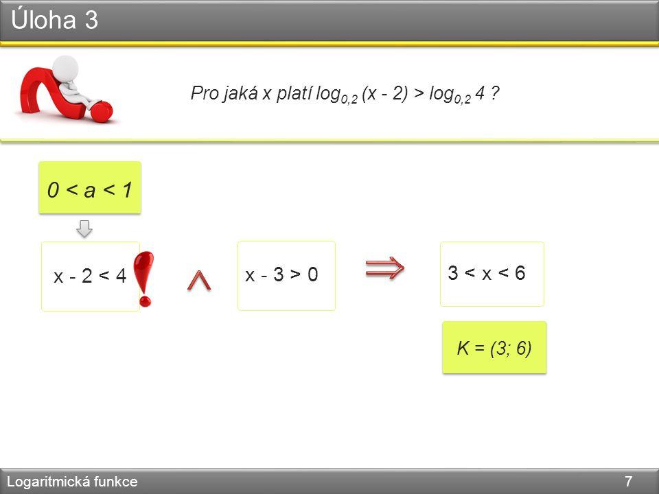 Úloha 3 Logaritmická funkce 7 Pro jaká x platí log 0,2 (x - 2) > log 0,2 4 .