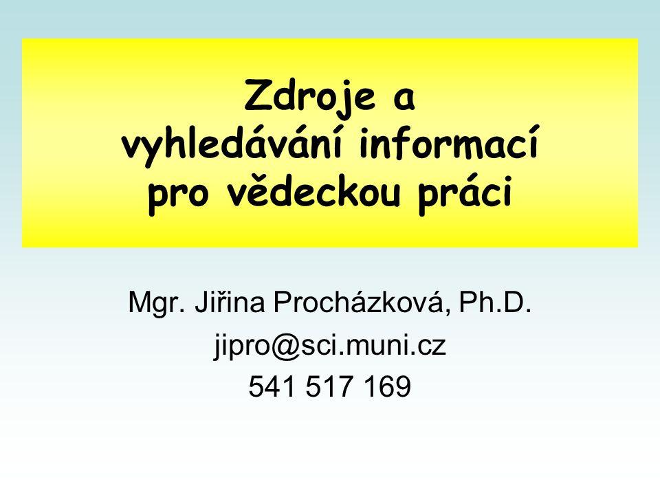 Zdroje a vyhledávání informací pro vědeckou práci Mgr. Jiřina Procházková, Ph.D. jipro@sci.muni.cz 541 517 169
