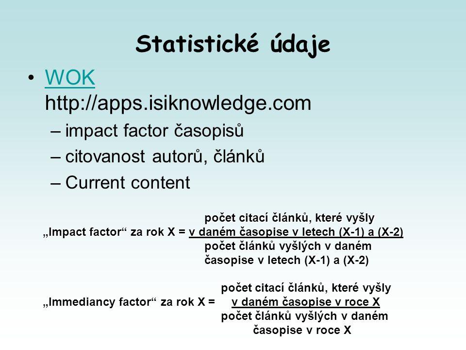 """Statistické údaje WOK http://apps.isiknowledge.comWOK –impact factor časopisů –citovanost autorů, článků –Current content počet citací článků, které vyšly počet citací článků, které vyšly """"Impact factor za rok X = v daném časopise v letech (X-1) a (X-2) počet článků vyšlých v daném počet článků vyšlých v daném časopise v letech (X-1) a (X-2) časopise v letech (X-1) a (X-2) počet citací článků, které vyšly počet citací článků, které vyšly """"Immediancy factor za rok X = v daném časopise v roce X počet článků vyšlých v daném počet článků vyšlých v daném časopise v roce X časopise v roce X"""