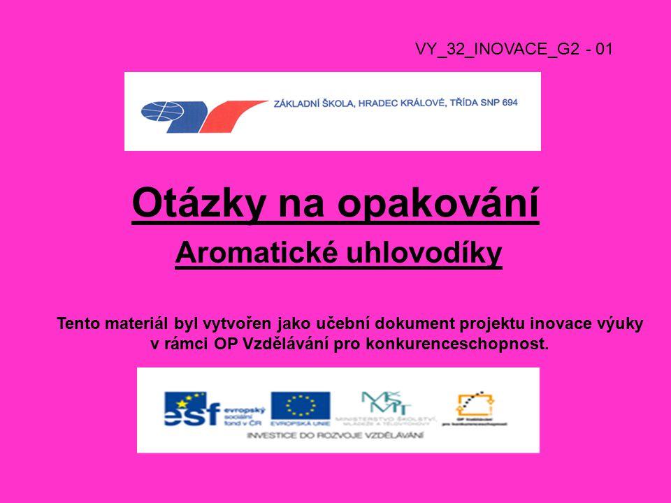 Otázky na opakování Aromatické uhlovodíky VY_32_INOVACE_G2 - 01 Tento materiál byl vytvořen jako učební dokument projektu inovace výuky v rámci OP Vzdělávání pro konkurenceschopnost.