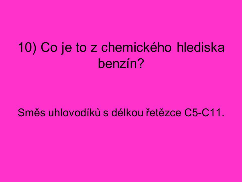10) Co je to z chemického hlediska benzín? Směs uhlovodíků s délkou řetězce C5-C11.