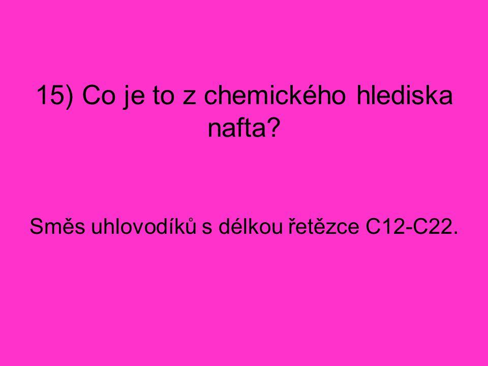 15) Co je to z chemického hlediska nafta? Směs uhlovodíků s délkou řetězce C12-C22.