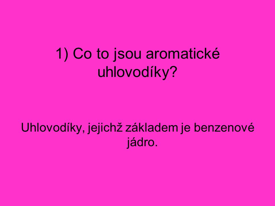 1) Co to jsou aromatické uhlovodíky? Uhlovodíky, jejichž základem je benzenové jádro.