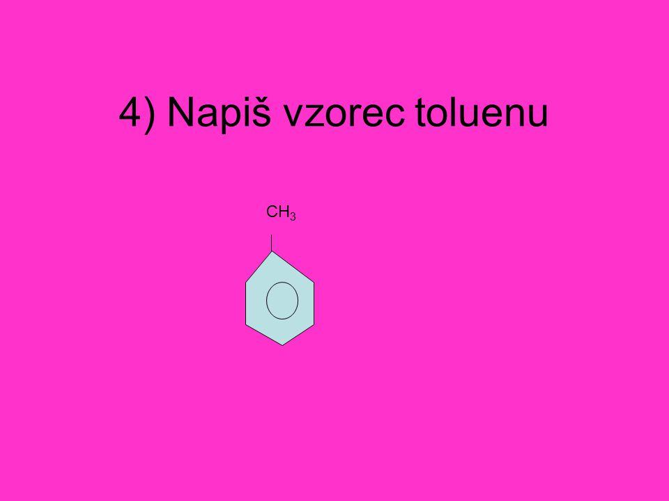 4) Napiš vzorec toluenu CH 3