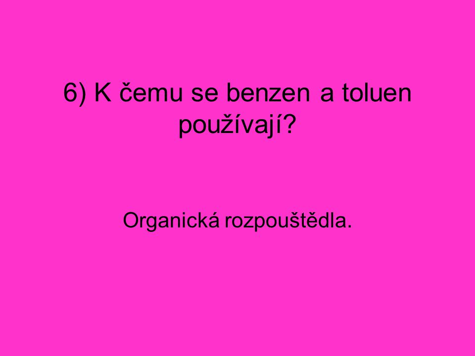 6) K čemu se benzen a toluen používají? Organická rozpouštědla.