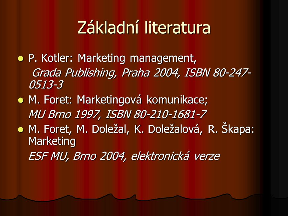 Základní literatura P. Kotler: Marketing management, P. Kotler: Marketing management, Grada Publishing, Praha 2004, ISBN 80-247- 0513-3 Grada Publishi