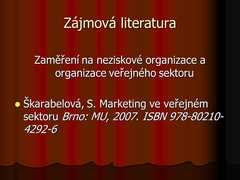 Zájmová literatura Zaměření na neziskové organizace a organizace veřejného sektoru Škarabelová, S. Marketing ve veřejném sektoru Brno: MU, 2007. ISBN