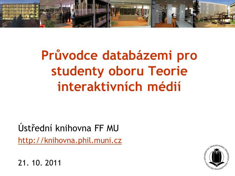 Průvodce databázemi pro studenty oboru Teorie interaktivních médií Ústřední knihovna FF MU http://knihovna.phil.muni.cz 21. 10. 2011