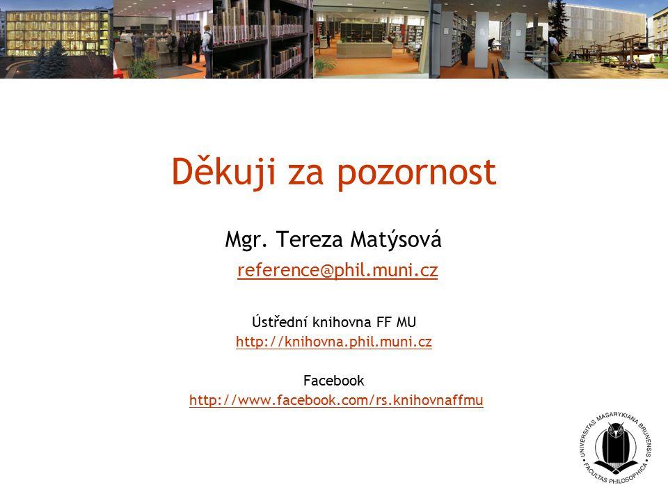 Děkuji za pozornost Mgr. Tereza Matýsová reference@phil.muni.cz Ústřední knihovna FF MU http://knihovna.phil.muni.cz Facebook http://www.facebook.com/