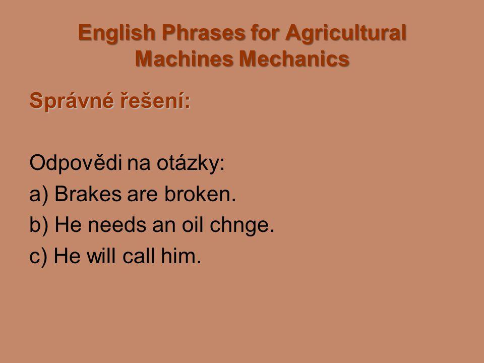 English Phrases for Agricultural Machines Mechanics Správné řešení: Odpovědi na otázky: a) Brakes are broken. b) He needs an oil chnge. c) He will cal