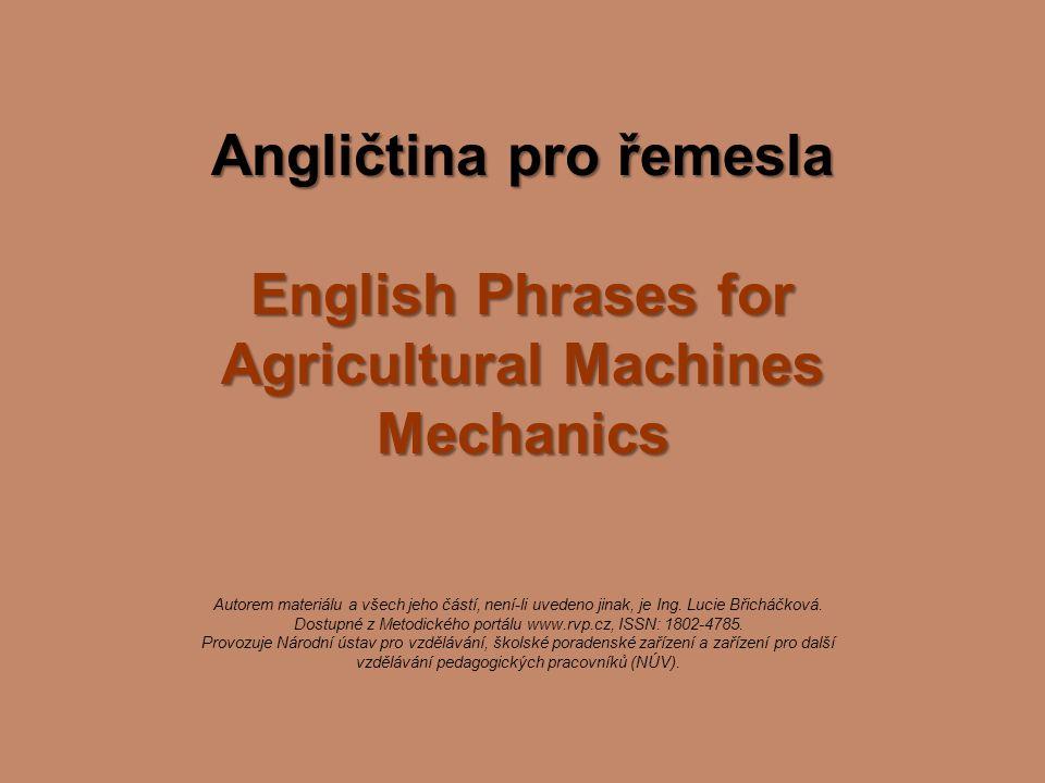 Angličtina pro řemesla English Phrases for Agricultural Machines Mechanics Autorem materiálu a všech jeho částí, není-li uvedeno jinak, je Ing. Lucie