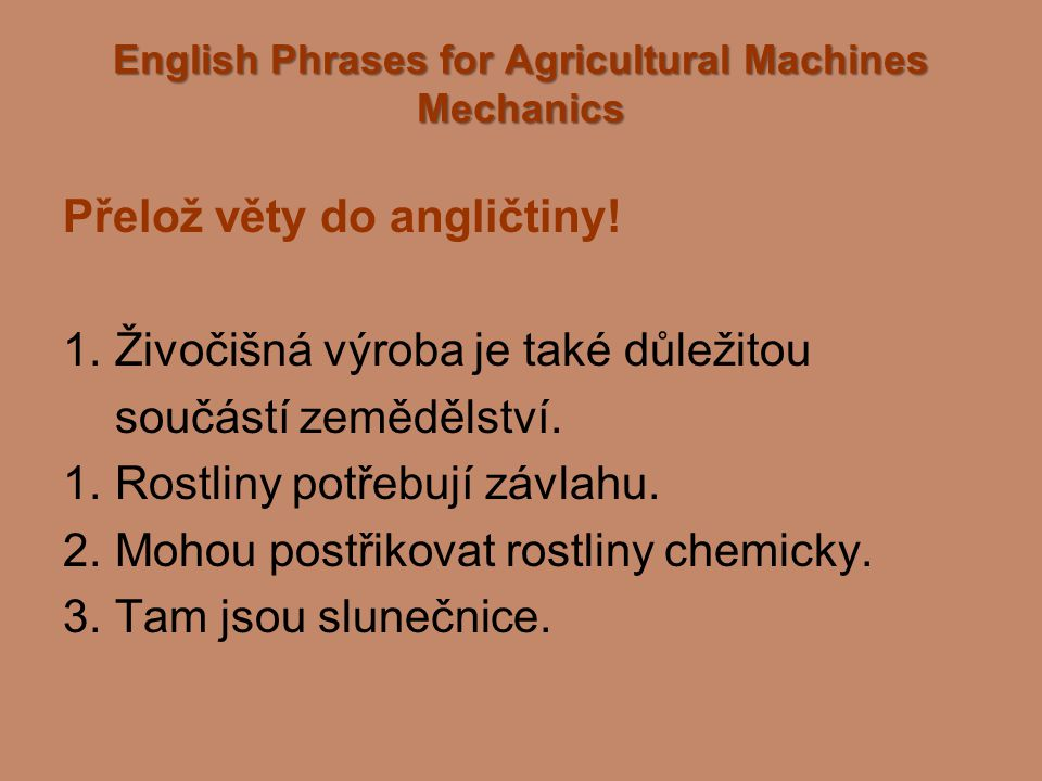 English Phrases for Agricultural Machines Mechanics Přelož věty do angličtiny! 1. Živočišná výroba je také důležitou součástí zemědělství. 1. Rostliny