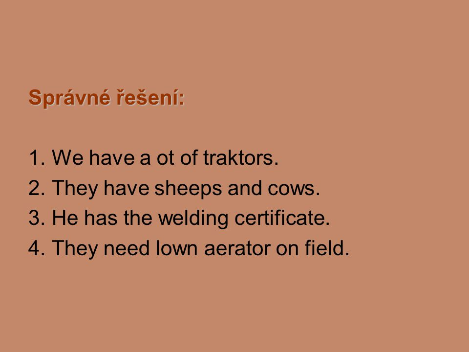 Správné řešení: 1. We have a ot of traktors. 2. They have sheeps and cows. 3. He has the welding certificate. 4. They need lown aerator on field.