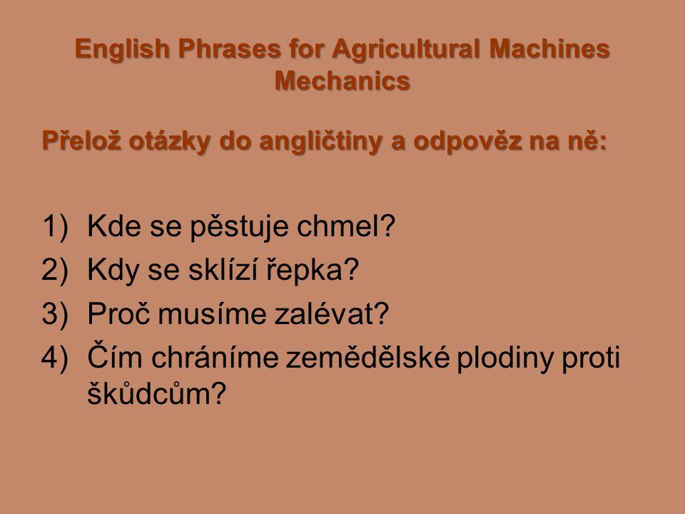 English Phrases for Agricultural Machines Mechanics Přelož otázky do angličtiny a odpověz na ně: 1)Kde se pěstuje chmel? 2)Kdy se sklízí řepka? 3)Proč