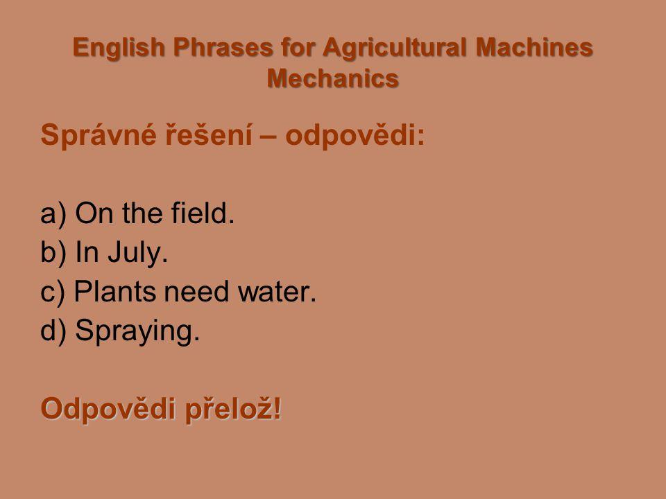 English Phrases for Agricultural Machines Mechanics Správné řešení – odpovědi: a) On the field. b) In July. c) Plants need water. d) Spraying. Odpověd