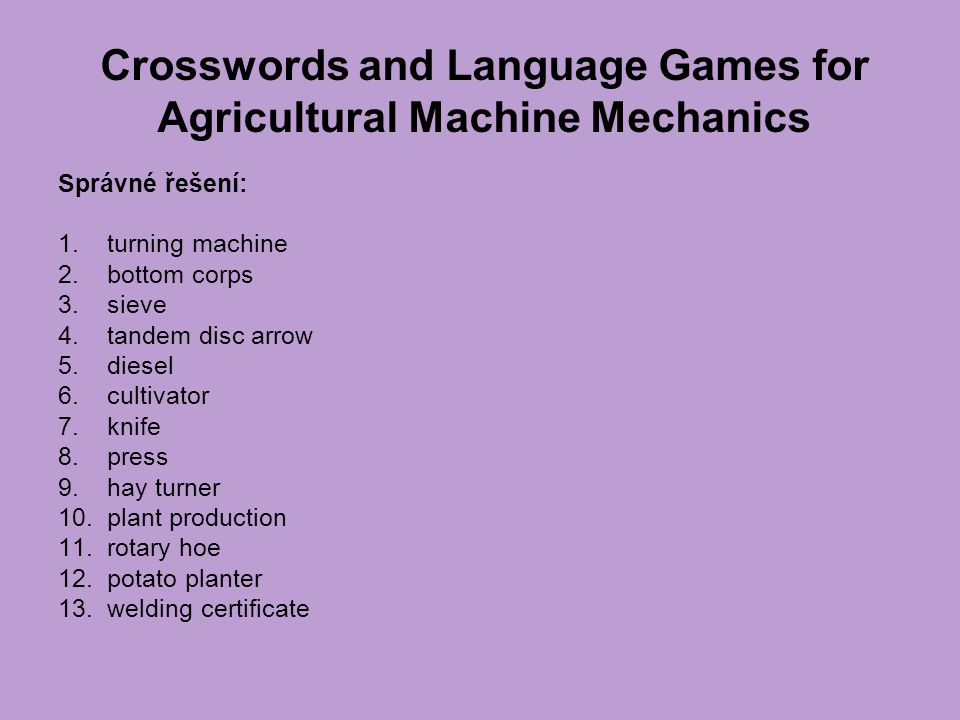 Crosswords and Language Games for Agricultural Machine Mechanics Správné řešení: 1. turning machine 2. bottom corps 3. sieve 4. tandem disc arrow 5. d