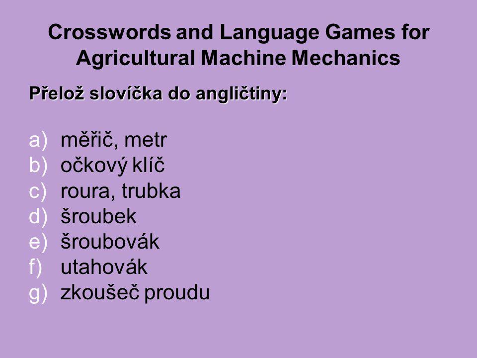 Crosswords and Language Games for Agricultural Machine Mechanics Přelož slovíčka do angličtiny: a)měřič, metr b)očkový klíč c)roura, trubka d)šroubek e)šroubovák f)utahovák g)zkoušeč proudu